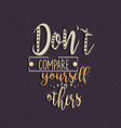 don t compare yourself to others quotes motivation vector image