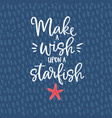 make a wish upon a starfish hand drawn lettering vector image