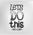 lets do this inspirational motivational phrase vector image vector image