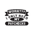funny work quote good for print i only need my vector image vector image