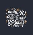its my 40 quarantine birthday 40th birthday