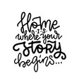 home is where your story begins - lettering vector image vector image