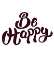 be happy hand drawn lettering phrase isolated on vector image vector image