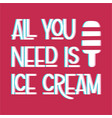 all you need is ice cream vector image vector image