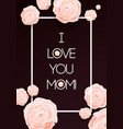 I Love You Mom Happy Mothers Day Beautiful vector image