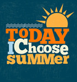 Today i choose summer Quote Typographical retro vector image