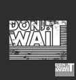 do not wait t-shirt print minimal design for t vector image vector image