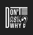 do not ask why t shirt print vector image