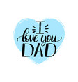 i love you dad calligraphic inscription vector image