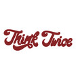 think twice hand drawn lettering isolated vector image vector image