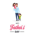 happy father day family holiday man dad hold vector image vector image