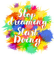 Motivational quote Lettering Stop dreaming start vector image