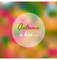 Blurred autumn colorful tree with Autumn is here vector image vector image
