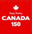 happy 150 birthday canada on maple leaf background vector image vector image