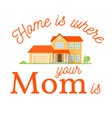 home is where your mom is vector image vector image