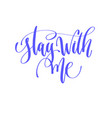 stay with me - hand lettering calligraphy quote to vector image vector image