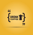 drink coffee message quotation mark speech bubble vector image