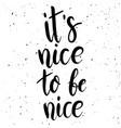 its nice to be nice hand drawn lettering phrase vector image