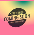 stay tuned coming soon label text on colorful vector image vector image