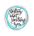 Destroy what destroys you hand lettering vector image