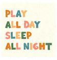 play all day sleep all night - fun hand drawn vector image vector image