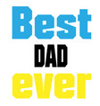best dad ever color text white background i vector image vector image