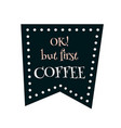 ok but first coffee art for banner poster vector image vector image