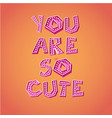 you are so cute vector image vector image