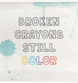 poster with lettering - broken crayons still color vector image vector image