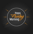 happy friday morning template design vector image vector image