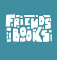friends books - modern lettering composition vector image vector image