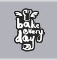 bake every day white calligraphy lettering vector image vector image