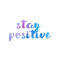 stay positive watercolor hand written text vector image vector image