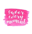 Savor every moment Brush lettering vector image vector image