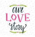 hand lettering phrase our love story can be used vector image