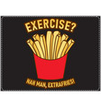 exercise nah man extrafries saying t shirt design vector image vector image