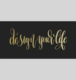 design your life - golden hand lettering vector image