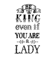 Be a King Even If You Are Lady vector image vector image