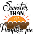 sweeter than pumpkin pie thanksgiving day vector image