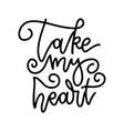 take my heart - lettering phrase romantic line vector image