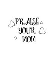 praise your mom love quote logo greeting card vector image vector image