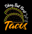 okay but first tacos taco quote and slogan good vector image vector image