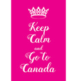 Keep Calm and Go to Canada poster vector image vector image