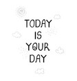 today is your day - fun hand drawn nursery poster vector image vector image