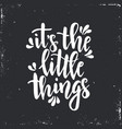 it is little things inspirational hand vector image