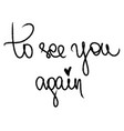 to see you again with little black heart written vector image