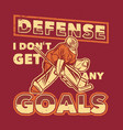 t shirt design defense i dont get any goals vector image