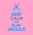 keep calm and play ukulele motivational quote vector image vector image