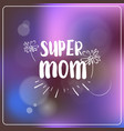 super mom greeting card mothers day hand drawn vector image