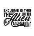 aliens quotes and slogan good for t-shirt excuse vector image vector image